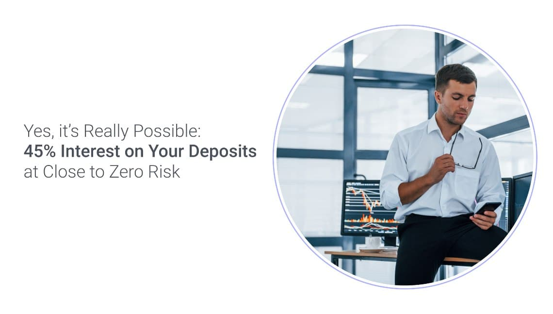 45% Interest on Your Deposits at Close to Zero Risk