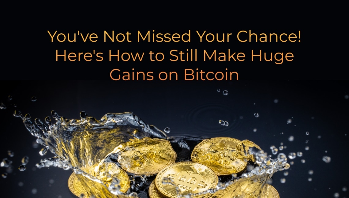 You've Not Missed Your Chance! Here's How to Still Make Huge Gains on Bitcoin