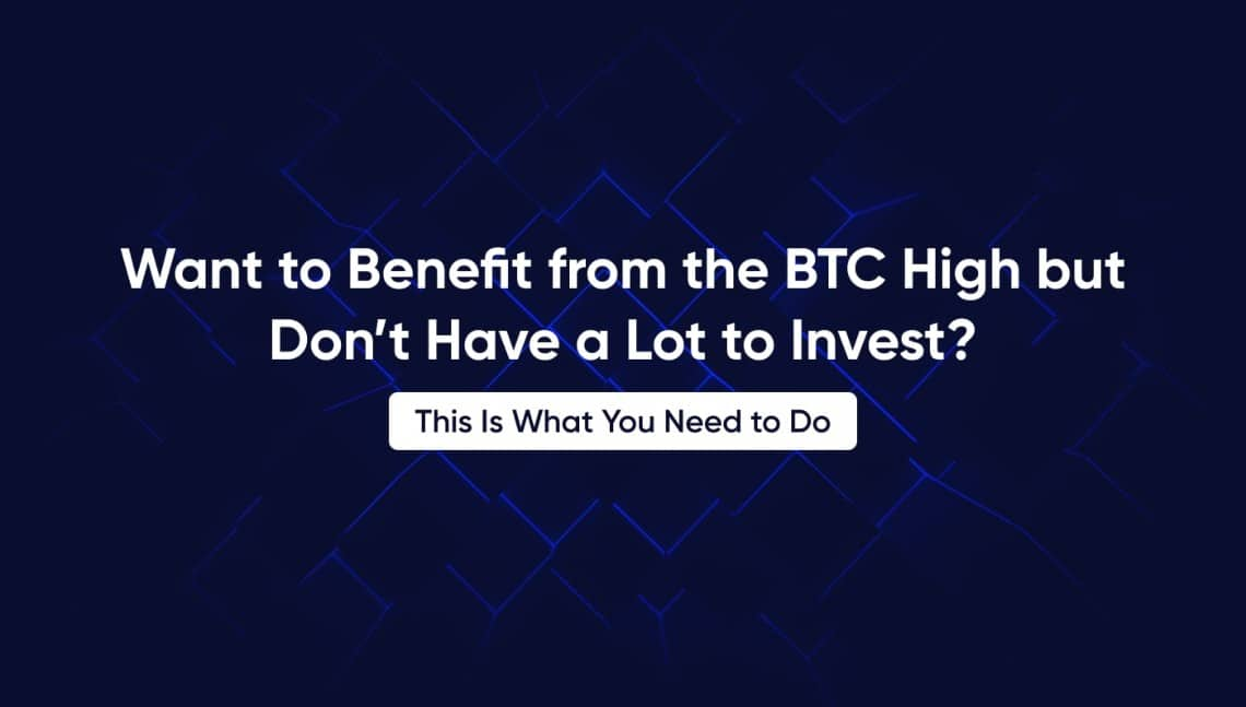 Want to Benefit from the BTC High but Don't Have a Lot to Invest? This Is What You Need to Do